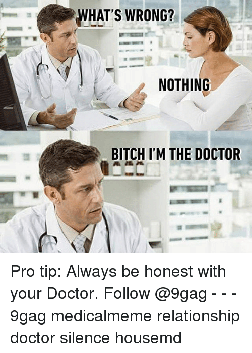 9gag, Bitch, and Doctor: WHAT'S WRONG?  NOTHING  BITCH ITM THE DOCTOR Pro tip: Always be honest with your Doctor. Follow @9gag - - - 9gag medicalmeme relationship doctor silence housemd