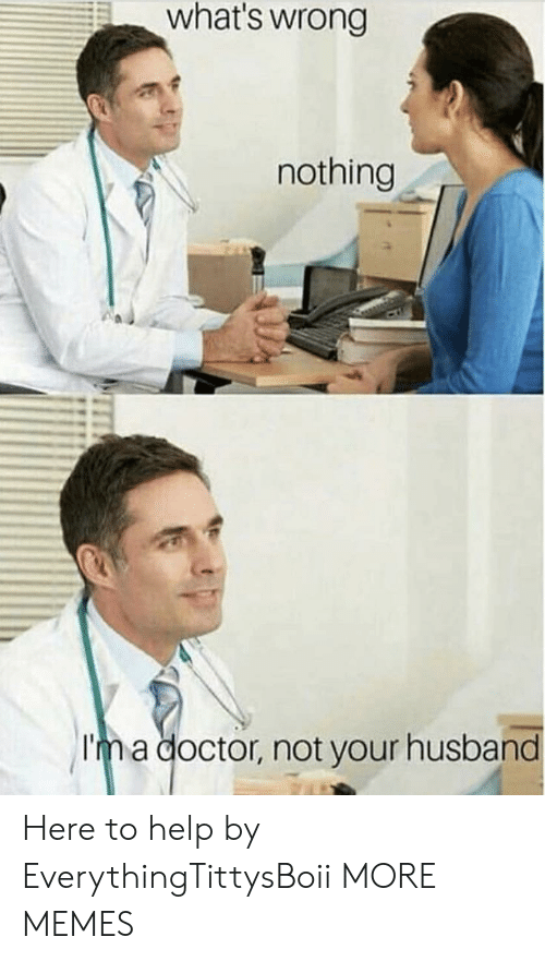 Dank, Doctor, and Memes: what's wrong  nothing  Im a doctor, not your husband Here to help by EverythingTittysBoii MORE MEMES