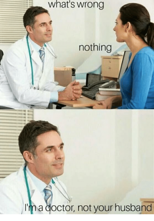 Whats Wrong Nothing: what's wrong  nothing  Ima doctor, not your husband