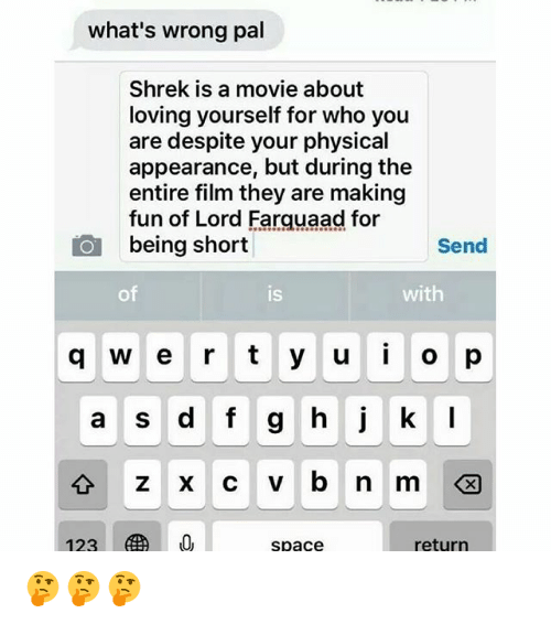 Memes, Shrek, and Movie: what's wrong pal  Shrek is a movie about  loving yourself for who you  are despite your physical  appearance, but during the  entire film they are making  n of Lord Farauaad for  being short  Send  of  IS  with  q w e r t y u o p  a S  zxcvbnm  space  return 🤔🤔🤔