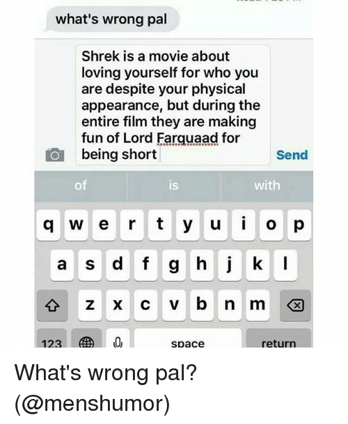 Memes, Shrek, and Movie: what's wrong pal  Shrek is a movie about  loving yourself for who you  are despite your physical  appearance, but during the  entire film they are making  fun of Lord Farquaad for  being short  Send  of  is  with  q w e r t y u o p  a S  space  return What's wrong pal? (@menshumor)