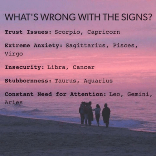 Whats Wrong: WHAT'S WRONG WITH THE SIGNS?  Trust Issues: Scorpio  Capricorn.  Extreme Anxiety: Sagittarius, Pisces,  Virgo  Insecurity: Libra  Cancer  Stubbornness: Taurus, Aquarius  Constant Need for Attention: Leo, Gemini,  Aries