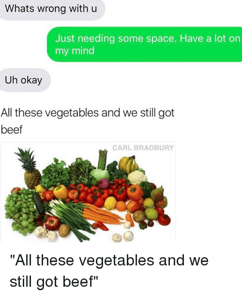 "Relationships, Texting, and Spaces: Whats wrong with u  Just needing some space. Have a lot on  my mind  Uh okay  All these vegetables and we still got  beef  CARL BRADBURY ""All these vegetables and we still got beef"""