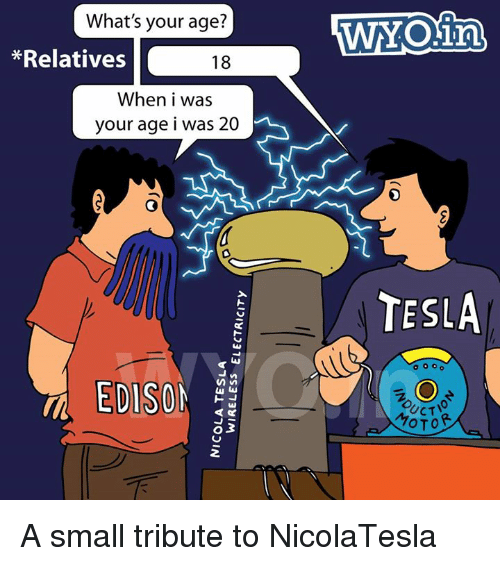Tribution: What's your age?  *Relatives  18  When i was  your age i was 20  EDISON  WNOin  TESLA  o o o o  OTOR A small tribute to NicolaTesla