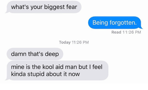Aids, Mine, and Deep: what's your biggest fear  Being forgotten.  Read 11:26 PM  Today 11:26 PM  damn that's deep  mine is the kool aid man but I feel  kinda stupid about it now