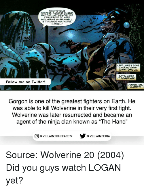 """the ninja: WHAT'S YOUR  DEEPEST, DARKEST SHAME  MM? THE LAST MEMORY WE  CAN UPROOT TO KEEP  WOLVERINE WARM IN HELL,  IS IT MARIKO? NORTHSTAR,  MAYBE...?  LEFT LUNG'S GONE.  CHOKING ON MY  OWN TONGUE.  GOTTA KEEP  IT TOGETHER.  Follow me on Twitter!  FINISH HIM,  DAMMIT!  Gorgon is one of the greatest fighters on Earth. He  was able to kill Wolverine in their very first fight  Wolverine was later resurrected and became an  agent of the ninja clan known as """"The Hand""""  CO VILLA INTRUEFACTS VILLAIN PEDIA Source: Wolverine 20 (2004) Did you guys watch LOGAN yet?"""
