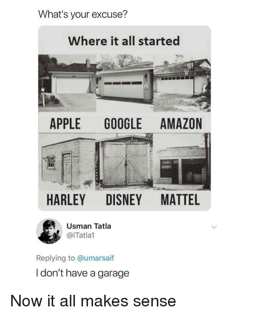 mattel: What's your excuse?  Where it all started  APPLE GOOGLE AMAZON  HARLEY DISNEY MATTEL  Usman Tatla  @iTatlal  Replying to @umarsaif  l don't have a garage Now it all makes sense