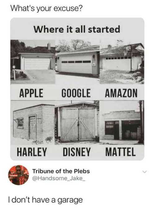 mattel: What's your excuse?  Where it all started  APPLE GOOGLE AMAZON  HARLEY DISNEY MATTEL  Tribune of the Plebs  @Handsome_Jake  I don't have a garage