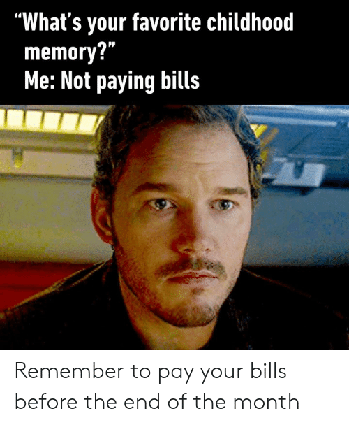 "Paying Bills: ""What's your favorite childhood  memory?""  Me: Not paying bills Remember to pay your bills before the end of the month"