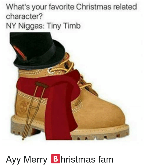 Christmas, Fam, and NY Niggas: What's your favorite Christmas related  character?  NY Niggas: Tiny Timb Ayy Merry 🅱️hristmas fam