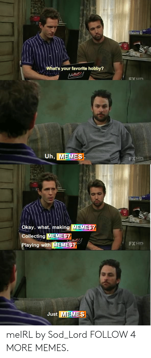 sod: What's your favorite hobby?  EX HO  Uh, MEMES  FXHD  Okay, what, making MEMES?  Collecting MEMES?  FXHO  Playing with MEMES?  Just MEMES meIRL by Sod_Lord FOLLOW 4 MORE MEMES.