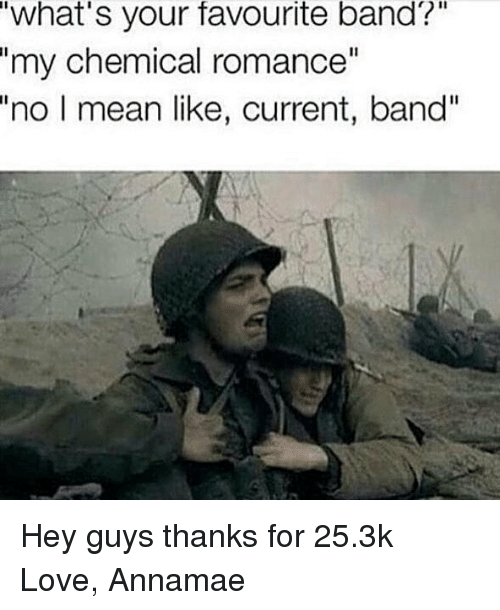 "Love, Memes, and Mean: what's your favourite band?  ""my chemical romance""  ""no  I mean like, current, band"" Hey guys thanks for 25.3k Love, Annamae"