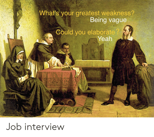 Job interview: What's your greatest weakness?  Being vague  Could you elaborate?  Yeah Job interview