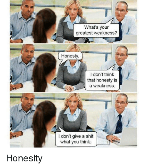 memes: What's your  greatest weakness?  Honesty  I don't think  that honesty is  a weakness.  don't give a shit  what you think. Honeslty