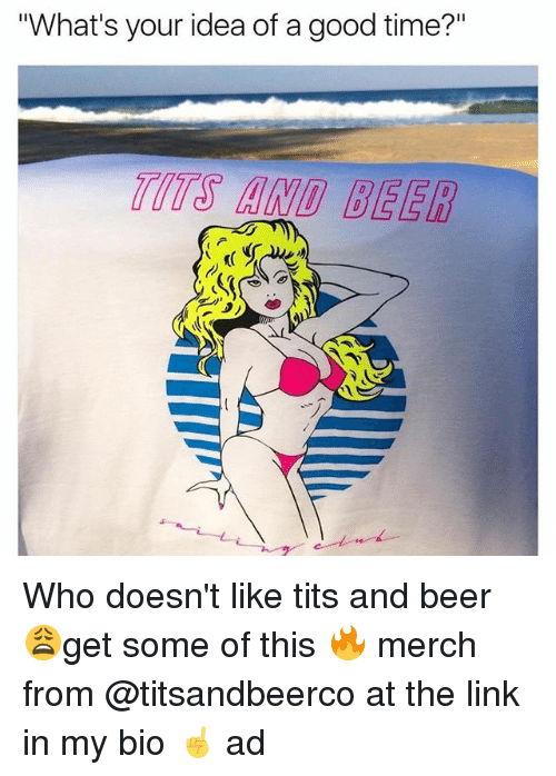 "Beer, Tits, and Good: ""What's your idea of a good time?"" Who doesn't like tits and beer 😩get some of this 🔥 merch from @titsandbeerco at the link in my bio ☝️ ad"