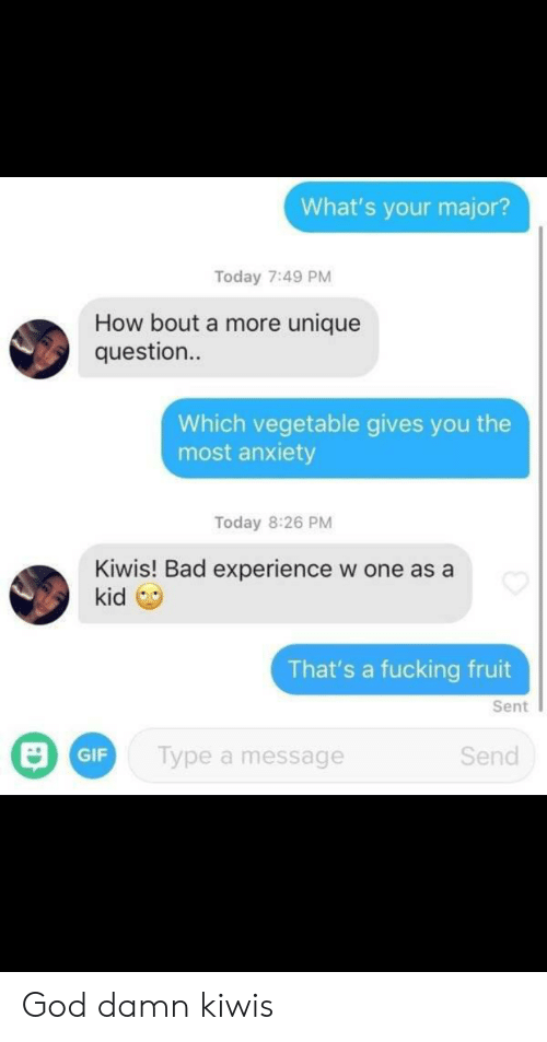 Vegetable: What's your major?  Today 7:49 PM  How bout a more unique  question..  Which vegetable gives you the  most anxiety  Today 8:26 PM  Kiwis! Bad experience  kid  w one as a  That's a fucking fruit  Sent  Type a message  Send  GIF God damn kiwis