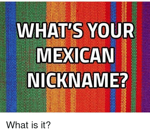 Memes, What Is, and Mexican: WHAT'S YOUR  MEXICAN  NICKNAME? What is it?