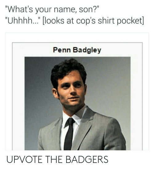 """Penn Badgley: """"What's your name, son?""""  """"Uhhhh..."""" [looks at cop's shirt pocket]  Penn Badgley UPVOTE THE BADGERS"""