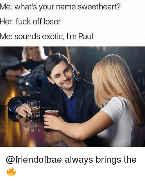 Funny, Her, and Paul: what's your name sweetheart?  Her: fuck off loser  Me: sounds exotic, I'm Paul  Me: @friendofbae always brings the 🔥