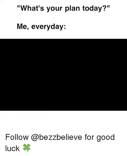"""Good, Today, and Luck: """"What's your plan today?""""  Me, everyday: Follow @bezzbelieve for good luck 🍀"""