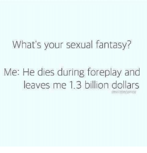 foreplay: What's your sexual fantasy?  Me: He dies during foreplay and  leaves me 1.3 billion dollars