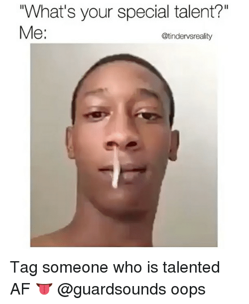 "Tag Someone Who Is: ""What's your special talent?""  Me:  @tindervsreality Tag someone who is talented AF 👅 @guardsounds oops"