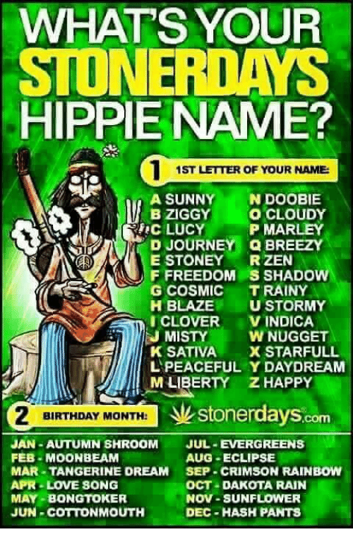 Sunflowering: WHATS YOUR  STONER DAYS  HIPPIE NAME?  1ST LETTER OF YOUR NAME  A SUNNY  N DOOBIE  BZIGGY  O CLOUDY  RA TRIC LUCY P MARLEY  Q BREEZY  E STONEY  RZEN  F FREEDOM S SHADOW  G COSMIC  TRAINY  H BLAZE  U STORMY  VINDICA  EJ MISTY  W NUGGET  K SATIVA  X STARFULL  L PEACEFUL Y DAYDREAM  M LIBERTY ZHAPPY  BIRTHDAY MONTH:  stonerdays  JAN-AUTUMN SHROOM  JUL-EVERGREENS  AUG -ECLIPSE  FEB MOON BEAM  MAR-TANGERINE DREAM  SEP CRIMSON RAINBOW  APR LOVE SONG  OCT a DAKOTA RAIN  MAY-BONGTOKER  NOV-SUNFLOWER  JUN COTTONMOUTH  DEC HASH PANTS