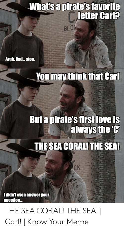 Coral Meme: Whatsapirate's favorite  letter Carl?  BLO  Argh, Dad.. stop.  You may think that Carl  But apirate's first love is  always the  THESEA CORALITHE SEA  CK  I didn't even answer your  question.. THE SEA CORAL! THE SEA! | Carl! | Know Your Meme
