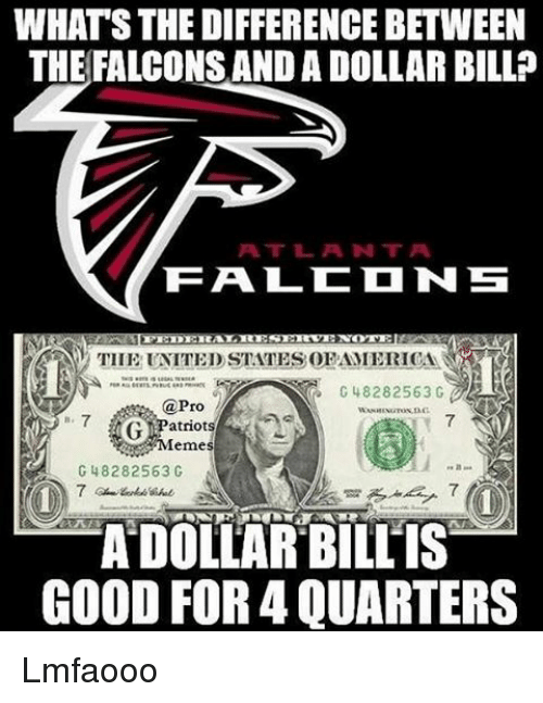 Memes, 🤖, and Bill: WHATSTHEDIFFERENCEBETWEEN  THE FALCONS AND A DOLLAR BILL?  RALRES  TITE UNITED STATESOPAMERICA  G 48282563 G  @Pro  G Patriots  Memes  G 48282563 C  A DOLLAR BILLIS  GOOD FOR4 QUARTERS Lmfaooo