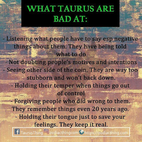 out of control: WHATTAURUS ARES  BAD AT:  Listening what people have to say esp negative  things about them. They have being told  what to do  Not doubting people's motives and intentions  Seeing other side of the coin. They are way too  stubborn and won't back down  Holding their temper when things go out  of control  Forgiving people who did wrong to them  They remember things even 20 years ago  - Holding their tongue just to save your  feelings. They keep it real  TaurusThing O zodiacthingcom https:/zodiacthing.com