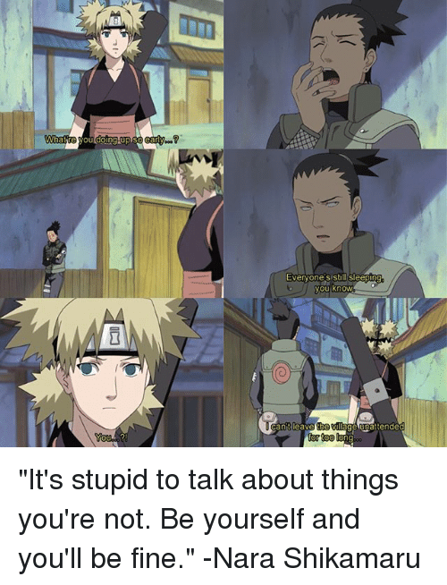 """shikamaru: Whatte  Evervone s stillisleepin  antlea  the  ng """"It's stupid to talk about things you're not. Be yourself and you'll be fine."""" -Nara Shikamaru"""
