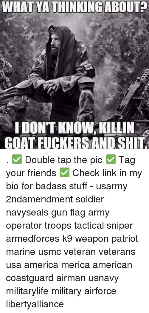 Memes, Goat, and Badass: WHATYA THINKING ABOUT?  IDONTKNOW, KILLIN  GOAT FUCKERSAND SHIT . ✅ Double tap the pic ✅ Tag your friends ✅ Check link in my bio for badass stuff - usarmy 2ndamendment soldier navyseals gun flag army operator troops tactical sniper armedforces k9 weapon patriot marine usmc veteran veterans usa america merica american coastguard airman usnavy militarylife military airforce libertyalliance