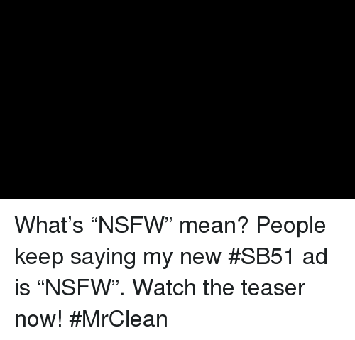 "Dank, Nsfw, and Nsfw Meaning: What's ""NSFW"" mean? People keep saying my new #SB51 ad is ""NSFW"". Watch the teaser now! #MrClean"