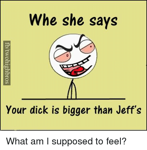 Memes, 🤖, and What Am I Supposed to Feel: Whe she says  your dick is bigger than Jeff's What am I supposed to feel?