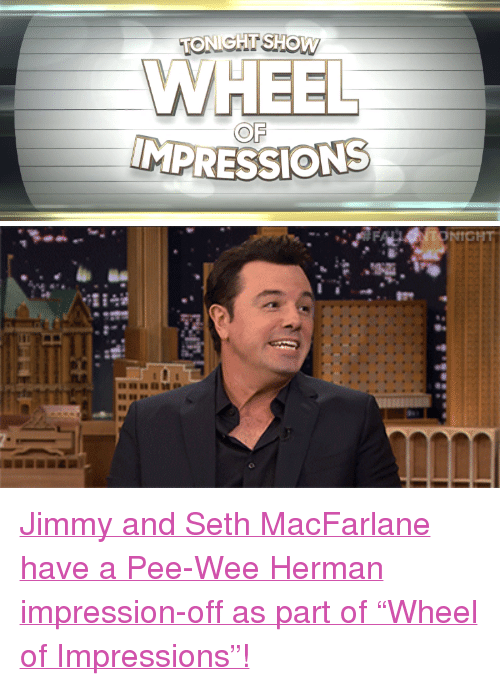 """pee wee: WHEEL  OF <p><a href=""""https://www.youtube.com/watch?v=6AXd5tcyneE"""" target=""""_blank"""">Jimmy and Seth MacFarlane have a Pee-Wee Herman impression-off as part of""""Wheel of Impressions""""!</a></p>"""