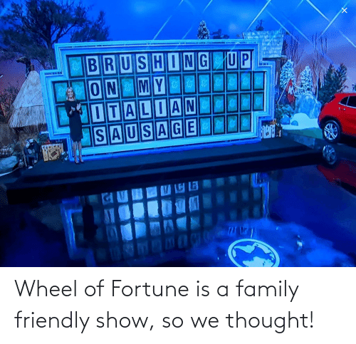 wheel of fortune: Wheel of Fortune is a family friendly show, so we thought!
