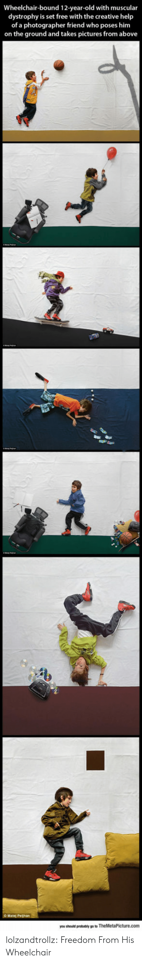 12 Year Old: Wheelchair-bound 12-year-old with muscular  dystrophy is set free with the creative help  of a photographer friend who poses him  on the ground and takes pictures from above  you should probably go to TheMetaPicture.com lolzandtrollz:  Freedom From His Wheelchair