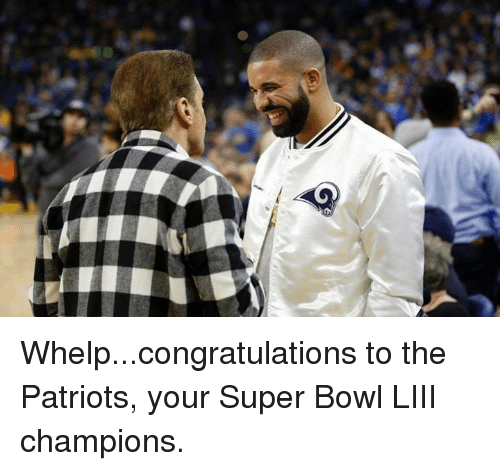 whelp: Whelp...congratulations to the Patriots, your Super Bowl LIII champions.