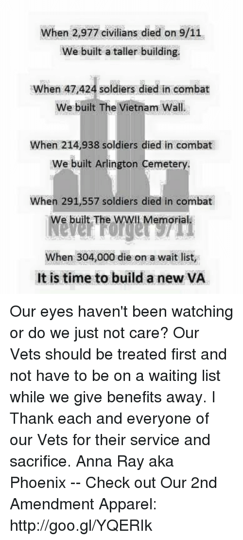 9/11, Anna, and Memes: When 2,977 civilians died on 9/11  We built a taller building.  When 47,424 soldiers died in combat  When 47 424 soldiers died in combat  We built The Vietnam Wall  When 214,938 soldiers died in combat  We built Arlington Cemetery.  When 291,557 soldiers died in combat  We built The WWIl Memorial  When 304,000 die on a wait list,  It is time to build a new VA Our eyes haven't been watching or do we just not care? Our Vets should be treated first and not have to be on a waiting list while we give benefits away. I Thank each and everyone of our Vets for their service and sacrifice.   Anna Ray aka Phoenix -- Check out Our 2nd Amendment Apparel: http://goo.gl/YQERIk