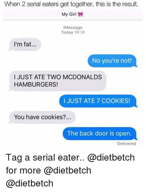 Im Fat: When 2 serial eaters get together, this is the result.  My Girl \  Message  Today 18:18  I'm fat..  No you're not!  I JUST ATE TWO MCDONALDS  HAMBURGERS!  I JUST ATE 7 COOKIES!  You have cookies?..  The back door is open.  Delivered Tag a serial eater.. @dietbetch for more @dietbetch @dietbetch