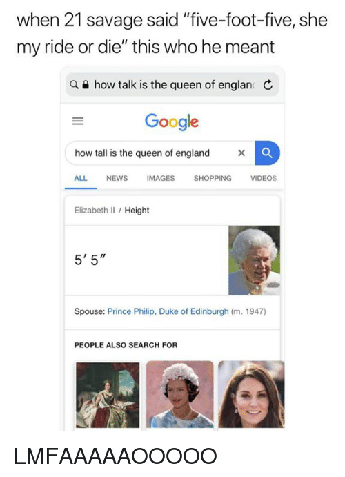 "a&e: when 21 savage said ""five-foot-five, she  my ride or die"" this who he meant  a e how talk is the queen of englan C  Google  how tall is the queen of england  ALL NEWS IMAGES SHOPPING VIDEOS  Elizabeth Il / Height  5' 5""  Spouse: Prince Philip, Duke of Edinburgh (m. 1947)  PEOPLE ALSO SEARCH FOR LMFAAAAAOOOOO"
