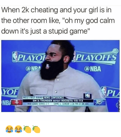 "Abc, Cheating, and God: When 2k cheating and your girl is in  the other room like, ""oh my god calm  down it's just a stupid game""  PLAYOFPLAYOFFS  ONRA  @NBA  YOF  PL  WEST FIRST ROUND LINAUNİMAG  NEWS CONFERENCE  NB/  GM 31 THUNDER DEFEAT ROCKETS 115-113  HOU LEADS SERIES 2-1 GAME 4 SUNDAY 3:30 PM E10N ABC 😂😂🍋🍋"