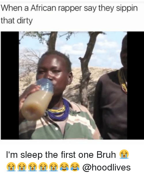 Im Sleep: When a African rapper say they sippin  that dirty I'm sleep the first one Bruh 😭😭😭😭😭😭😂😂 @hoodlives