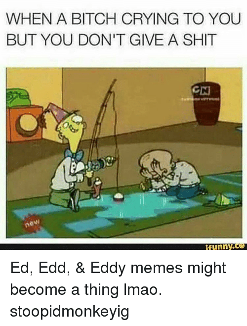 ed edd eddy: WHEN A BITCH CRYING TO YOU  BUT YOU DON'T GIVE A SHIT  funny. Ed, Edd, & Eddy memes might become a thing lmao. stoopidmonkeyig