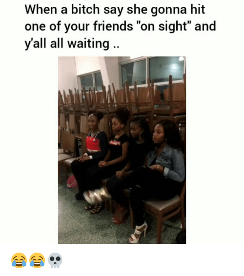 "Bitch, Friends, and Funny: When a bitch say she gonna hit  one of your friends ""on sight"" and  y'all all waiting .. 😂😂💀"