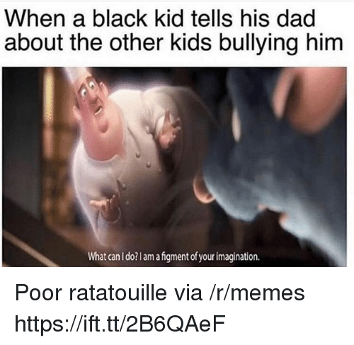 Ratatouille: When a black kid tells his dad  about the other kids bullying him  What can I do?lamafgment of your imagination. Poor ratatouille via /r/memes https://ift.tt/2B6QAeF