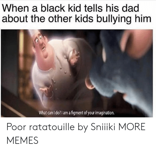 Ratatouille: When a black kid tells his dad  about the other kids bullying him  What can I do?lamafgment of your imagination. Poor ratatouille by Sniiiki MORE MEMES