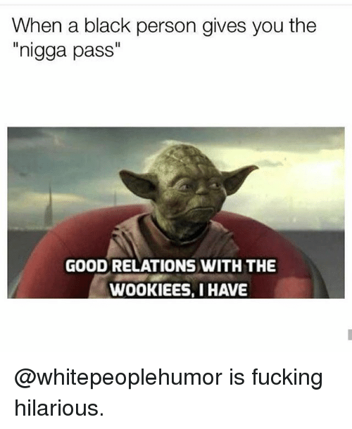 """Nigga Pass: When a black person gives you the  nigga pass""""  GOOD RELATIONS WITH THE  WOOKIEES, I HAVE @whitepeoplehumor is fucking hilarious."""