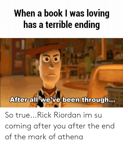 rick riordan: When a book I was loving  has a terrible ending  After all we've been through... So true...Rick Riordan im su coming after you after the end of the mark of athena