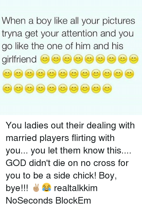 Memes, Side Chick, and Cross: When a boy like all your pictures  tryna get your attention and you  go like the one of him and his  girlfriend  A A A A You ladies out their dealing with married players flirting with you... you let them know this.... GOD didn't die on no cross for you to be a side chick! Boy, bye!!! ✌🏽️😂 realtalkkim NoSeconds BlockEm